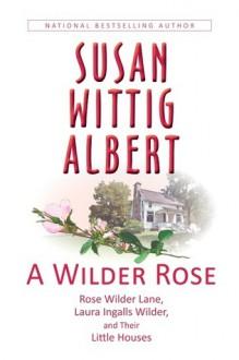 A Wilder Rose: Rose Wilder Lane, Laura Ingalls Wilder, and Their Little Houses - Susan Wittig Albert