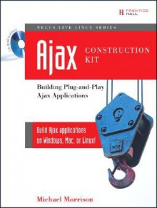 Ajax Construction Kit: Building Plug-And-Play Ajax Applications [With CDROM] - Michael Morrison
