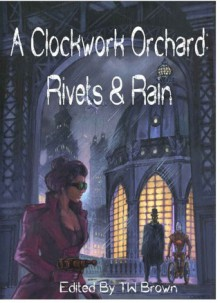 A Clockwork Orchard: Rivets & Rain - T.W. Brown, Michael Seese, Dorothy Reede, Paul Boulet, Mark C. Jones, Adam Milla, J.E. Watts, K.G. McAbee, Bob Lock, T. Fox Dunham, Christopher Eger