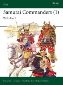 Samurai Commanders (1): 940-1576 - Stephen Turnbull, Richard Hook