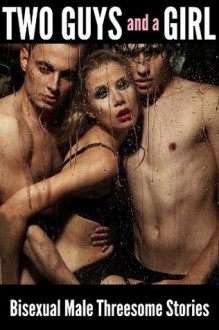 Two Guys and a Girl: Bisexual Male Threesome Stories - Kylie Cooper, N.T. Morley, Audrey Bouchard, Thomas Roche, Meredith Marshall, Zach Addams, April Harris