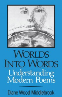 Worlds Into Words: Understanding Modern Poems - Diane Wood Middlebrook