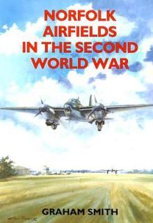 Norfolk Airfields In The Second World War (British Airfields In The Second World War) - Graham Smith