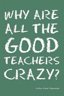 Why Are All the Good Teachers Crazy? - Frank Stepnowski
