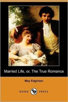 Married Life, Or, The True Romance - May Edginton