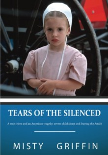 Tears of the Silenced: A true crime and an American tragedy; severe child abuse and leaving the Amish - Misty Elaine Griffin