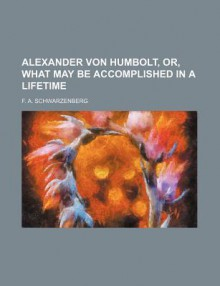 Alexander Von Humbolt, Or, What May Be Accomplished in a Lifetime - F. Schwarzenberg