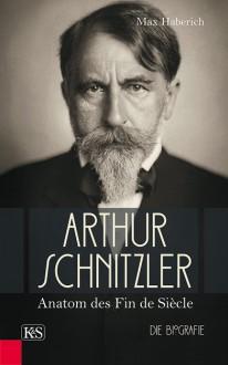 Arthur Schnitzler: Anatom des Fin de Siècle - Max Haberich