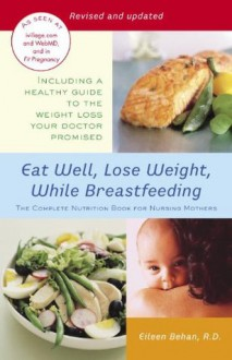 Eat Well, Lose Weight, While Breastfeeding: The Complete Nutrition Book for Nursing Mothers - Eileen Behan