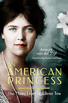 An American Princess: The Many Lives of Allene Tew - Annejet van der Zijl, ‎Michele Hutchison