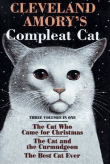 Cleveland Amory's Complete Cat - The Cat Who Came For Christmas; The Cat And The Curmudgeon; The Best Cat Ever - Cleveland Amory