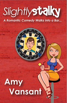 Slightly Stalky: A Romantic Comedy Walks Into a Bar... (Slightly Series Book 1) - Amy Vansant