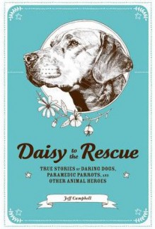 Daisy to the Rescue: True Stories of Daring Dogs, Paramedic Parrots, and Other Animal Heroes - Jeff Campbell