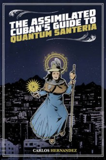 The Assimilated Cuban's Guide to Quantum Santeria - Carlos Hernandez