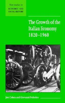 The Growth of the Italian Economy, 1820 1960 - Jon Cohen, Giovanni Federico