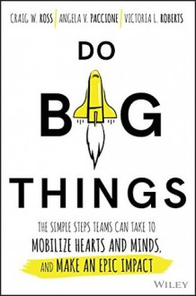 Do Big Things: The Simple Steps Teams Can Take to Mobilize Hearts and Minds, and Make an Epic Impact - Craig Ross, Angela V. Paccione, Victoria L. Roberts