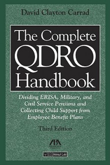 The Complete QDRO Handbook: Dividing ERISA, Military, and Civil Service Pensions and Collecting Child Support from Employee Benefor Plans (Complete ... Dividing Erisa, Military, Civil Service) - David Clayton Carrad