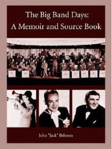 "The Big Band Days: A Memoir and Source Book - John ""Jack"" Behrens"