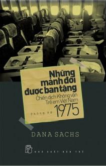 Những Mảnh Đời Được Ban Tặng - Chiến Dịch Không Vận Trẻ Em Việt Nam 1975 - Dana Sachs