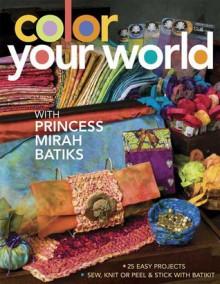 Color Your World: With Princess Mirah Batiks - Mirah Batiks, Mirah Batiks