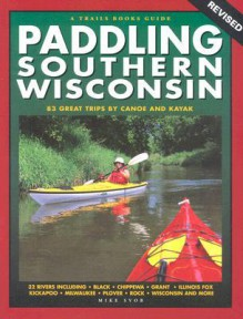Paddling Southern Wisconsin: 85 Great Trips by Canoe And Kayak - Mike Svob