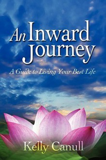 An Inward Journey: A Guide to Living Your Best Life - Kelly Canull