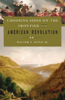 Choosing Sides on the Frontier in the American Revolution - Walter S. Dunn Jr.