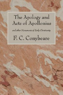 The Apology and Acts of Apollonius: And Other Monuments of Early Christianity - F.C. Conybeare