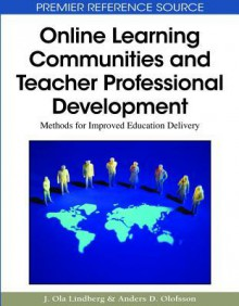 Online Learning Communities And Teacher Professional Development: Methods For Improved Education Delivery (Premier Reference Source) - Anders D. Olofsson, J. Ola Lindberg