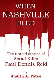 When Nashville Bled: The untold stories of serial killer Paul Dennis Reid - Judith A. Yates