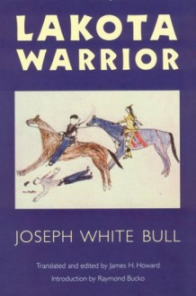 Lakota Warrior - Joseph White Bull, James H. Howard, Raymond A. Bucko