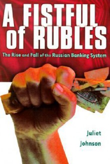 A Fistful of Rubles: The Rise and Fall of the Russian Banking System - Juliet Ellen Johnson