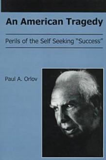 "An American Tragedy: Perils of the Self Seeking ""Success"" - Paul A. Orlov"
