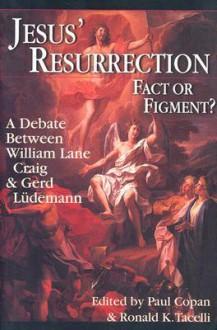 Jesus' Resurrection: Fact or Figment?: A Debate Between William Lane Craig & Gerd Ludemann - Paul Copan, Ronald K. Tacelli