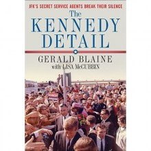 The Kennedy Detail: JFK's Secret Service Agents Break Their Silence - Gerald Blaine, Lisa McCubbin, Clint Hill