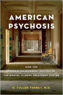American Psychosis: How the Federal Government Destroyed the Mental Illness Treatment System - E. Fuller Torrey
