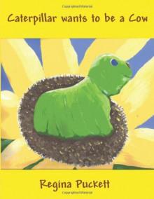 Caterpillar Wants to Be a Cow - Regina Puckett