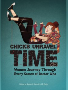 Chicks Unravel Time: Women Journey Through Every Season of Doctor Who - Diana Gabaldon, Barbara Hambly, K. Tempest Bradford, Martha Wells, Una McCormack, Juliet E. McKenna, Tansy Rayner Roberts, Rachel Swirsky, Aliette de Bodard, Sarah Lotz, Amal El-Mohtar, L.M. Myles, Deborah Stanish, Joan Frances Turner, Seanon McGuire, Courtney Stoker
