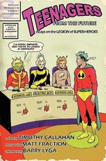 Teenagers from the Future: Essays on the Legion of Super-Heroes - Timothy Callahan, Matt Fraction, Barry Lyga, Sara K. Ellis