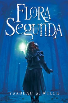 Flora Segunda: Being the Magickal Mishaps of a Girl of Spirit, Her Glass-Gazing Sidekick, Two Ominous Butlers (One Blue), a House with Eleven Thousand Rooms, and a Red Dog - Ysabeau S. Wilce
