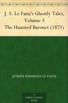 J. S. Le Fanu's Ghostly Tales, Volume 3 The Haunted Baronet (1871) - Joseph Sheridan Le Fanu