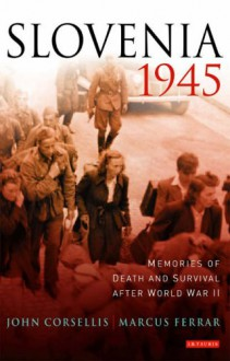 Slovenia, 1945: Memories of Death and Survival after World War II - John Corsellis