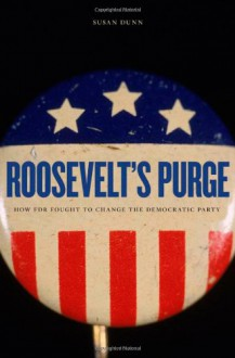 Roosevelt's Purge: How FDR Fought to Change the Democratic Party - Susan Dunn