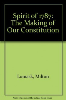 SPIRIT OF 1787: The Making of Our Constitution - Milton Lomask