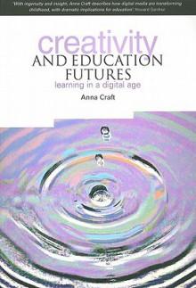 Creativity and Education Futures: Learning in a Digital Age - Anna Craft, Barbara Ann Cole, Helen Gunter