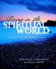 Living in the Spiritual World - Michael Bagby, Laura Bagby, Randall Smith