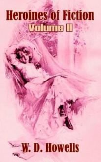 Heroines of Fiction, Volume II - William Dean Howells