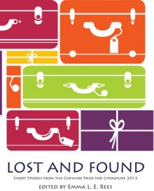 Lost and Found - short stories from the Cheshire Prize for Literature 2012 - Emma L.E. Rees, Anne-Marie Biggs, Andrew Bogle, Die Booth, Elizabeth Brassington, Barbara Corfield, Simon Gotts, Adam Green, Sophie Green, Laura Harrhy, Angi Holden, George Horsman, Clare Kirwan, Richard Lakin, Sarah Leigh, Sarah Frost Mellor, Don Nixon, Lynne Parry-Griff