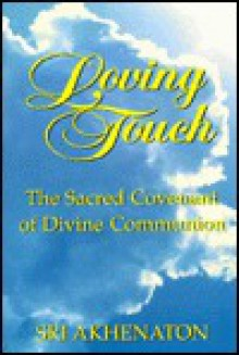 Loving Touch: The Sacred Covenant of Divine Communion: A Guide to Trans-Cultural Spirituality and the Practice of Loving Touch Thera - Akhenaton