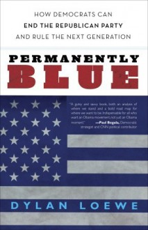 Permanently Blue: How Democrats Can End the Republican Party and Rule the Next Generation - Dylan Loewe